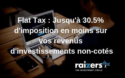 Flat Tax : jusqu'à 30.5% d'imposition en moins sur vos revenus d'investissements non cotés